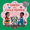 Green Is a Chile Pepper: A Book of Colors - Roseanne Greenfield Thong, John Parra