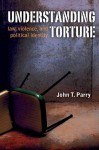 Understanding Torture: Law, Violence, and Political Identity - John Parry