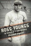 Ross Youngs: In Search of a San Antonio Baseball Legend (TX) (Sports History) - David King