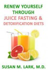 Renew Yourself Through Juice Fasting and Detoxification Diets - Susan M. Lark
