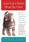 I Just Got a Kitten. What Do I Do?: How to Buy, Train, Understand, and Enjoy Your Kitten - Mordecai Siegal