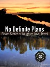 No Definite Plans: Eleven Stories of Laughter, Love, Travel (Townsend 11, Vol 3) - Townsend 11, Larry Habegger, Bonnie Smetts, Y.J. Zhu, Jacqueline Yau, Barbara Robertson, Jacqueline Collins, Carol Beddo, Jennifer Baljko, Bill Zarchy, John E. Dalton, Dana Hill