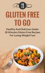 Gluten Free To Go: Healthy And Delicious Under 30 Minute Gluten Free Recipes For Losing Weight Fast (Gluten Free and Weight Loss Recipes) - Karen Green