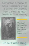 A Christian Rebuttal to Anita Moorjani's Dying To Be Me: My Journey from Cancer, to Near Death, to True Healing - Robert Alan King