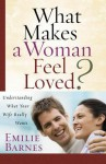 What Makes a Woman Feel Loved: Understanding What Your Wife Really Wants - Emilie Barnes