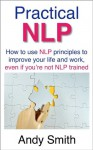 Practical NLP: How to use NLP principles to improve your life and work, even if you're not NLP trained - Andy Smith