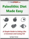 The Paleolithic Diet Made Easy: A Simple Guide to Eating Like a Caveman and Losing Fat - Ryan Turner