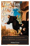 The Man Who Could Fly: St. Joseph of Copertino and the Mystery of Levitation - Michael Grosso