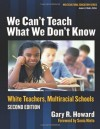 We Can't Teach What We Don't Know: White Teachers, Multicultural Schools, Revised - Gary Howard, James A. Banks, Sonia Nieto