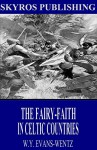 The Fairy-Faith in Celtic Countries - W. Y. Evans-Wentz