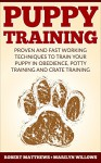 Puppy Training: Puppy Training, Proven And Fast Working Techniques To Train Your Puppy In Obedience, Potty Training And Crate Training! - Puppy Training Mastery Guide - - Robert Matthews, Marilyn Willows, Puppy Training