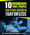 10 Businesses That People Can Start Online In 1 Day Or Less! - Brian Koz, Shawn Casey