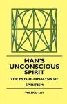 Man's Unconscious Spirit - The Psychoanalysis of Spiritism - Wilfrid Lay, Theodore Roosevelt