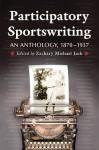 Participatory Sportswriting: An Anthology, 1870-1937 - Zachary Michael Jack