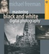 Mastering Black and White Digital Photography (A Lark Photography Book) - Michael Freeman