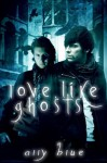 Love, Like Ghosts - Ally Blue