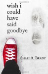 Wish I Could Have Said Goodbye - Shari A. Brady