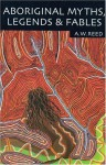 Aboriginal Myths, Legends, And Fables - A.W. Reed