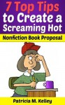 7 Top Tips To Create A Screaming Hot Nonfiction Book Proposal - Patricia Kelley