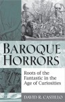 Baroque Horrors: Roots of the Fantastic in the Age of Curiosities - David Castillo