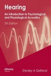 Hearing: An Introduction to Psychological and Physiological Acoustics, Fifth Edition, Revised and Expanded - Stanley A. Gelfand