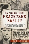 Hanging the Peachtree Bandit: The True Tale of Atlanta's Infamous Frank Dupre - Tom Hughes