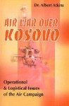 Air War Over Kosovo: Operational and Logistical Issues of the Air Campaign - Albert Atkins