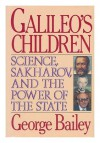 Galileo's Children: Science, Sakharov, and the Power of the State - George Bailey
