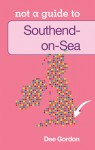 Southend on Sea: Not a Guide to - Dee Gordon