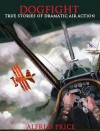 Dogfight: True Stories of Dramatic Air Action - Alfred Price