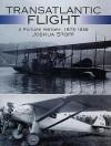 Transatlantic Flight: A Picture History, 1873�1939 - Joshua Stoff