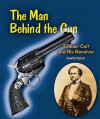 The Man Behind the Gun: Samuel Colt and His Revolver - Edwin Brit Wyckoff