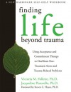 Finding Life Beyond Trauma: Using Acceptance and Commitment Therapy to Heal from Post-Traumatic Stress and Trauma-Related Problems - Victoria M. Follette, Jacqueline Pistorello