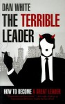 Terrible Leader: How to Become a Great Leader - Dan White