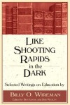 Like Shooting Rapids In The Dark: Selected Writings On Education - Billy O. Wireman