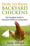 How To Raise Backyard Chickens: The Complete Guide to Caring for Chicks to Laying Hens - Isaac Miller