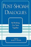 Post-Shoah Dialogues: Re-Thinking Our Texts Together - James F. Moore
