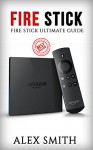 Fire Stick: Fire Stick Ultimate Guide (Fire TV Stick User Guide, Streaming Devices, How To Use Fire Stick, Amazon Echo, Unlimited) - Alex Smith