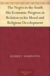 The Negro in the South His Economic Progress in Relation to his Moral and Religious Development - W. E. Burghardt DuBois, Booker T. Washington
