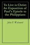 To Live is Christ: An Exposition of Paul's Epistle to the Philippians - John F. Walvoord