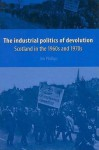 The Industrial Politics of Devolution: Scotland in the 1960s and 1970s - Jim Phillips