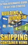 Shipping Container Home. A True Beginners Guide To Get You Started Building & Living In!: Tiny House Living, Shipping Container, Shipping Container Designs, ... shipping container designs Book 1) - Pamela White