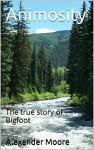 Animosity: The true story of Bigfoot - Alexander Moore