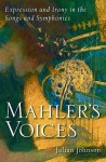 Mahler's Voices: Expression and Irony in the Songs and Symphonies - Julian Johnson