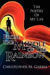 From the Middle of the Rainbow: The Poetry of My Life - Christopher M. Garris