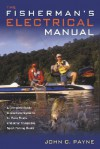 Fisherman's Electrical Manual: A Complete Guide to Electrical Systems for Bass Boats and Other Trailerable Sport-Fishing Boats - John C. Payne