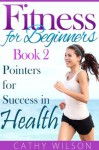 Fitness For Beginners Book 2 : Pointers For Success In Health - Cathy Wilson