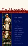 The Unknown God: Sermons Responding to the New Atheists - John Hughes, The Rt Rev & Rt Hon Richard Chartres