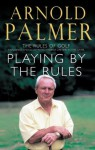 Playing By The Rules: The Rules Of Golf Explained & Illustrated From A Lifetime In The Game - Arnold Palmer