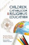 Children, Catholicism and Religious Education - Patricia Kieran, Anne Hession, Thomas H. Groome